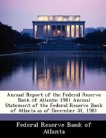 Annual Report Of The Federal Reserve Bank Of Atlanta: 1981 Annual Statement Of The Federal Reserve Bank Of Atlanta As Of December