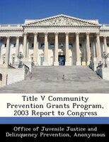 Title V Community Prevention Grants Program, 2003 Report To Congress