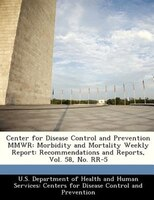 Center For Disease Control And Prevention Mmwr: Morbidity And Mortality Weekly Report: Recommendations And Reports, Vol. 58, No. R