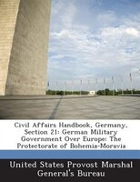 Civil Affairs Handbook, Germany, Section 21: German Military Government Over Europe: The Protectorate Of Bohemia-moravia