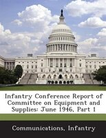 Infantry Conference Report Of Committee On Equipment And Supplies: June 1946, Part 1