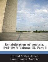 Rehabilitation Of Austria, 1945-1947: Volume Iii, Part 5