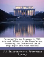 Estimated Worker Exposure To 2378-tcdd And 2378-tcdf In The Manufacture, Processing, And Commercial Use Of Pulp, Paper, And Paper