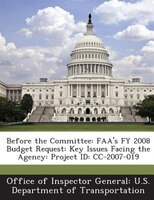 Before The Committee: Faa's Fy 2008 Budget Request: Key Issues Facing The Agency: Project Id: Cc-2007-019