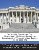 Before The Committee: Top Management Challenges Facing The Department Of Transportation: Project Id: Cc-2007-021