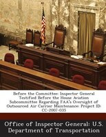 Before The Committee: Inspector General Testified Before The House Aviation Subcommittee Regarding Faa's Oversight Of Out