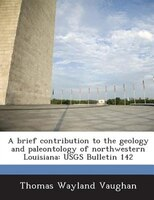 A Brief Contribution To The Geology And Paleontology Of Northwestern Louisiana: Usgs Bulletin 142 - Thomas Wayland Vaughan