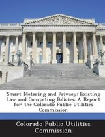 Smart Metering And Privacy: Existing Law And Competing Policies: A Report For The Colorado Public Utilities Commission