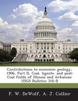 Contributions To Economic Geology, 1906, Part Ii, Coal, Lignite, And Peat: Coal Fields Of Illinois And Arkansas: Usgs Bulletin 316