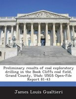 Preliminary Results Of Coal Exploratory Drilling In The Book Cliffs Coal Field, Grand County, Utah: Usgs Open-file Report 81-43