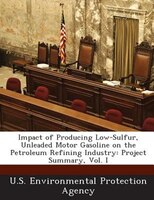 Impact Of Producing Low-sulfur, Unleaded Motor Gasoline On The Petroleum Refining Industry: Project Summary, Vol. I