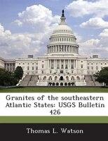 Granites Of The Southeastern Atlantic States: Usgs Bulletin 426