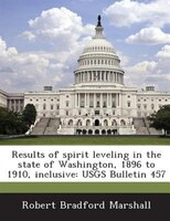 Results Of Spirit Leveling In The State Of Washington, 1896 To 1910, Inclusive: Usgs Bulletin 457
