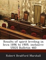 Results Of Spirit Leveling In Iowa 1896 To 1909, Inclusive: Usgs Bulletin 460
