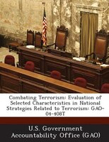 Combating Terrorism: Evaluation Of Selected Characteristics In National Strategies Related To Terrorism: Gao-04-408t
