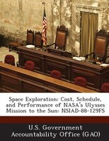 Space Exploration: Cost, Schedule, And Performance Of Nasa's Ulysses Mission To The Sun: Nsiad-88-129fs