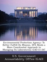 Environmental Protection Agency: To Better Fulfill Its Mission, Epa Needs A More Coordinated Approach To Managing Its Laboratories