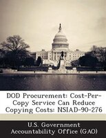 Dod Procurement: Cost-per-copy Service Can Reduce Copying Costs: Nsiad-90-276