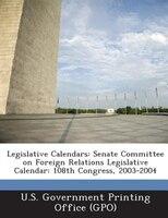Legislative Calendars: Senate Committee On Foreign Relations Legislative Calendar: 108th Congress, 2003-2004