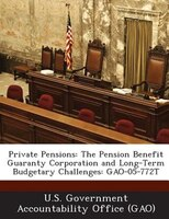Private Pensions: The Pension Benefit Guaranty Corporation And Long-term Budgetary Challenges: Gao-05-772t