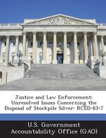 Justice And Law Enforcement: Unresolved Issues Concerning The Disposal Of Stockpile Silver: Rced-83-7