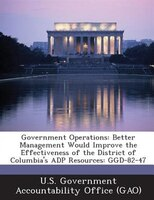 Government Operations: Better Management Would Improve The Effectiveness Of The District Of Columbia's Adp Resources: