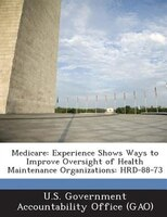Medicare: Experience Shows Ways To Improve Oversight Of Health Maintenance Organizations: Hrd-88-73