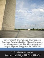 Government Operations: The General Services Administration Should Improve The Management Of Its Alterations And Major Repa