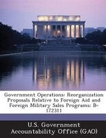 Government Operations: Reorganization Proposals Relative To Foreign Aid And Foreign Military Sales Programs: B-172311