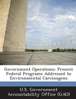 Government Operations: Present Federal Programs Addressed To Environmental Carcinogens