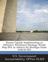 Human Capital: Implementing An Effective Workforce Strategy Would Help Epa To Achieve Its Strategic Goals: Gao-01-