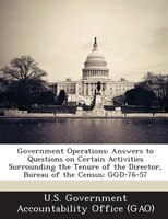 Government Operations: Answers To Questions On Certain Activities Surrounding The Tenure Of The Director, Bureau Of The Ce
