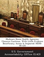 Medicare Home Health Agencies: Closures Continue, With Little Evidence Beneficiary Access Is Impaired: Hehs-99-120
