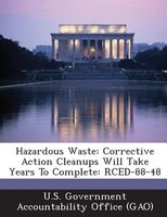 Hazardous Waste: Corrective Action Cleanups Will Take Years To Complete: Rced-88-48