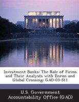 Investment Banks: The Role Of Firms And Their Analysts With Enron And Global Crossing: Gao-03-511