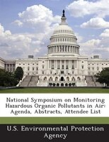 National Symposium On Monitoring Hazardous Organic Pollutants In Air: Agenda, Abstracts, Attendee List