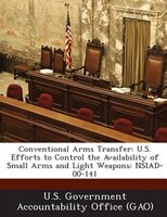 Conventional Arms Transfer: U.s. Efforts To Control The Availability Of Small Arms And Light Weapons: Nsiad-00-141
