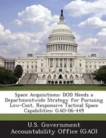 Space Acquisitions: Dod Needs A Departmentwide Strategy For Pursuing Low-cost, Responsive Tactical Space Capabilities: