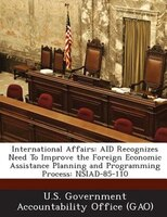 International Affairs: Aid Recognizes Need To Improve The Foreign Economic Assistance Planning And Programming Process: Ns