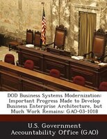 Dod Business Systems Modernization: Important Progress Made To Develop Business Enterprise Architecture, But Much Work Remains: Ga