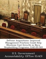 Defense Acquisitions: Improved Management Practices Could Help Minimize Cost Growth In Navy Shipbuilding Programs: Gao-05