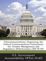 Telecommunications: Organizing The Federal Communications Commission For Greater Management And Regulatory Effectivenes