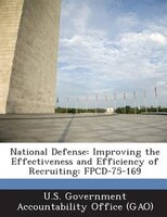 National Defense: Improving The Effectiveness And Efficiency Of Recruiting: Fpcd-75-169