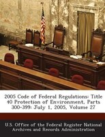 2005 Code Of Federal Regulations: Title 40 Protection Of Environment, Parts 300-399: July 1, 2005, Volume 27