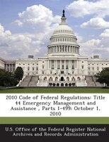 2010 Code Of Federal Regulations: Title 44 Emergency Management And Assistance , Parts 1-499: October 1, 2010