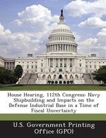 House Hearing, 112th Congress: Navy Shipbuilding And Impacts On The Defense Industrial Base In A Time Of Fiscal Uncertainty