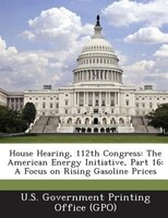 House Hearing, 112th Congress: The American Energy Initiative, Part 16: A Focus On Rising Gasoline Prices