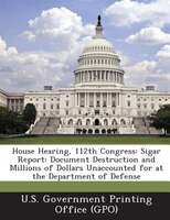 House Hearing, 112th Congress: Sigar Report: Document Destruction And Millions Of Dollars Unaccounted For At The Department Of Def