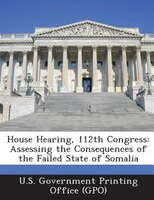 House Hearing, 112th Congress: Assessing The Consequences Of The Failed State Of Somalia