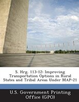 S. Hrg. 113-12: Improving Transportation Options In Rural States And Tribal Areas Under Map-21